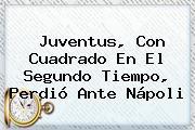 <b>Juventus</b>, Con Cuadrado En El Segundo Tiempo, Perdió Ante Nápoli