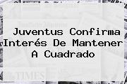 <b>Juventus</b> Confirma Interés De Mantener A Cuadrado