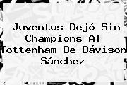 <b>Juventus</b> Dejó Sin Champions Al Tottenham De Dávison Sánchez