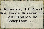 <b>Juventus</b>, El Rival Que Todos Quieren En Semifinales De Champions <b>...</b>