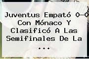 <b>Juventus</b> Empató 0-0 Con Mónaco Y Clasificó A Las Semifinales De La <b>...</b>