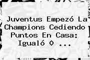 <b>Juventus</b> Empezó La Champions Cediendo Puntos En Casa: Igualó 0 ...