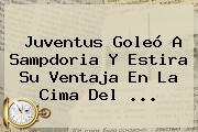 <b>Juventus</b> Goleó A Sampdoria Y Estira Su Ventaja En La Cima Del ...