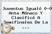 <b>Juventus</b> Igualó 0-0 Ante Mónaco Y Clasificó A Semifinales De La <b>...</b>
