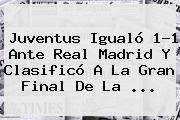 Real Madrid vs Juventus. Juventus igualó 1-1 ante Real Madrid y clasificó a la gran final de la …, Enlaces, Imágenes, Videos y Tweets