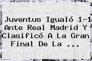 <b>Juventus</b> Igualó 1-1 Ante <b>Real Madrid</b> Y Clasificó A La Gran Final De La <b>...</b>
