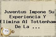 <b>Juventus</b> Impone Su Experiencia Y Elimina Al Tottenham De La ...