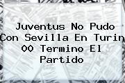 <b>Juventus</b> No Pudo Con Sevilla En Turin 00 Termino El Partido