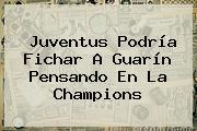 Juventus Podría Fichar A Guarín Pensando En La Champions