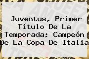 <b>Juventus</b>, Primer Título De La Temporada; Campeón De La Copa De Italia
