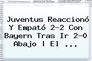 <b>Juventus</b> Reaccionó Y Empató 2-2 Con Bayern Tras Ir 2-0 Abajo | El <b>...</b>
