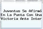 <b>Juventus</b> Se Afirmó En La Punta Con Una Victoria Ante Inter