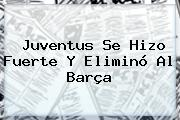 <b>Juventus</b> Se Hizo Fuerte Y Eliminó Al <b>Barça</b>