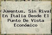 <b>Juventus</b>, Sin Rival En Italia Desde El Punto De Vista Económico