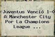 Juventus Venció 1-0 A Manchester City Por La <b>Champions League</b> <b>...</b>