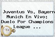 <b>Juventus</b> Vs. Bayern Munich En Vivo: Duelo Por Champions League <b>...</b>