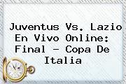 <b>Juventus</b> Vs. Lazio En Vivo Online: Final - Copa De Italia