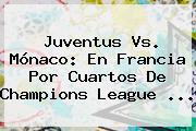 <b>Juventus Vs</b>. <b>Mónaco</b>: En Francia Por Cuartos De Champions League <b>...</b>