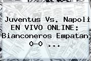 <b>Juventus Vs</b>. <b>Napoli</b> EN VIVO ONLINE: Bianconeros Empatan 0-0 <b>...</b>