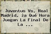 Juventus Vs. Real Madrid, ¿a Qué Hora Juegan La <b>Final De La</b> ...