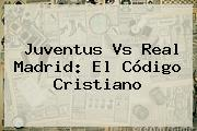 Juventus Vs Real Madrid: El Código Cristiano