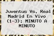<b>Juventus Vs</b>. <b>Real Madrid</b> En Vivo (1-3): MINUTO A MINUTO