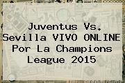Juventus Vs. Sevilla VIVO ONLINE Por La <b>Champions League</b> 2015