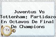 Juventus Vs Tottenham: Partidazo En Octavos De Final De <b>Champions</b>
