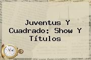 <b>Juventus</b> Y Cuadrado: Show Y Títulos