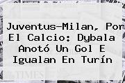 <b>Juventus</b>-Milan, Por El Calcio: Dybala Anotó Un Gol E Igualan En Turín