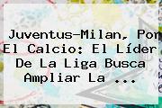 <b>Juventus</b>-Milan, Por El Calcio: El Líder De La Liga Busca Ampliar La ...