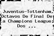 Juventus-Tottenham, Octavos De Final De La <b>Champions</b> League: Dos ...
