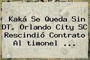 Kaká Se Queda Sin DT, Orlando City SC Rescindió Contrato Al <b>timonel</b> ...