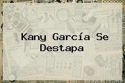 <b>Kany García</b> Se Destapa