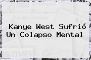 <b>Kanye West</b> Sufrió Un Colapso Mental