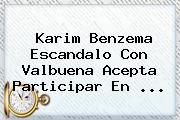 Karim <b>Benzema</b> Escandalo Con Valbuena Acepta Participar En <b>...</b>