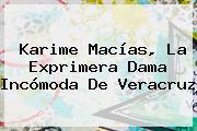 <b>Karime Macías</b>, La Exprimera Dama Incómoda De Veracruz