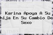 <b>Karina</b> Apoya A Su <b>hija</b> En Su Cambio De Sexo