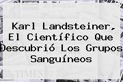 <b>Karl Landsteiner</b>, El Científico Que Descubrió Los Grupos Sanguíneos