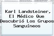 <b>Karl Landsteiner</b>, El Médico Que Descubrió Los Grupos Sanguíneos