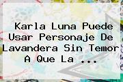 <b>Karla Luna</b> Puede Usar Personaje De Lavandera Sin Temor A Que La <b>...</b>