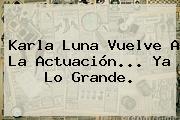 <b>Karla Luna</b> Vuelve A La Actuación... Ya Lo Grande.