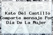 Kate Del Castillo Comparte <b>mensaje</b> Por <b>Día De La Mujer</b>