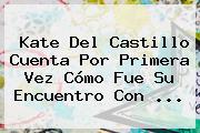 <b>Kate Del Castillo</b> Cuenta Por Primera Vez Cómo Fue Su Encuentro Con <b>...</b>