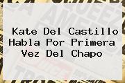 <b>Kate Del Castillo</b> Habla Por Primera Vez Del Chapo