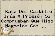 <b>Kate Del Castillo</b> Iría A Prisión Si Comprueban Que Hizo Negocios Con <b>...</b>