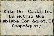 <b>Kate Del Castillo</b>, La Actriz Que Hablaba Con &quot;El Chapo&quot;