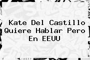 <b>Kate Del Castillo</b> Quiere Hablar Pero En EEUU