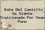 <b>Kate Del Castillo</b> Se Siente Traicionada Por Sean Penn