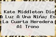 <b>Kate Middleton</b> Dio A Luz A Una Niña; Es La Cuarta Heredera Al Trono